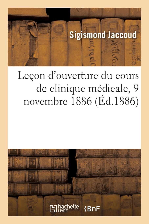 Leçon d'Ouverture Du Cours de Clinique Médicale, 9 Novembre 1886 (French Edition) pdf