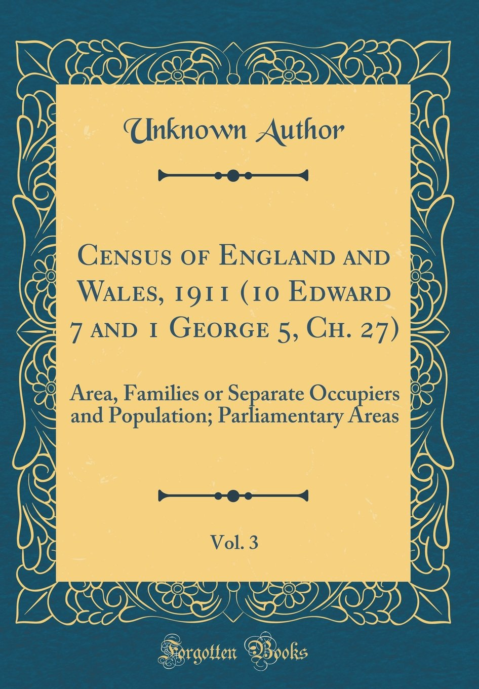 Census of England and Wales, 1911 (10 Edward 7 and 1 George 5, Ch. 27), Vol. 3: Area, Families or Separate Occupiers and Population; Parliamentary Areas (Classic Reprint) pdf