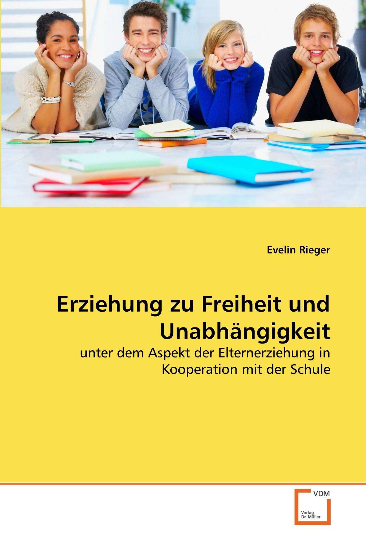 Erziehung zu Freiheit und Unabhängigkeit: unter dem Aspekt der Elternerziehung in Kooperation mit der Schule