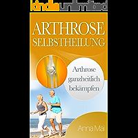 Arthrose Selbstheilung: Arthrose ganzheitlich bekämpfen (German Edition)