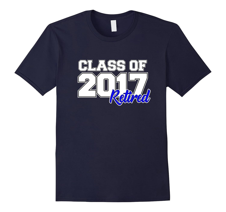 Class of 2017 - Retired  Retirement Gift T-Shirt-TJ