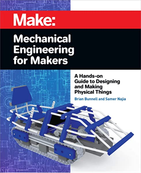 Mechanical Engineering For Makers A Hands On Guide To Designing And Making Physical Things Bunnell Brian Najia Samer 9781680455878 Amazon Com Books