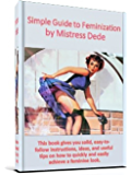 Simple Guide to Feminization by Mistress Dede (Mistress Dede's Feminization Series Book 1)