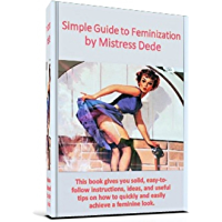 Simple Guide to Feminization by Mistress Dede (Mistress Dede's Feminization Series Book 1) (English Edition)