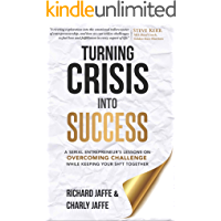 Turning Crisis Into Success: A Serial Entrepreneur's Lessons on Overcoming Challenge While Keeping Your Sh*t Together