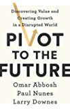 Pivot to the Future: Discovering Value and Creating Growth in a Disrupted World (English Edition)