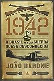 1942. O Brasil e Sua Guerra Quase Desconhecida