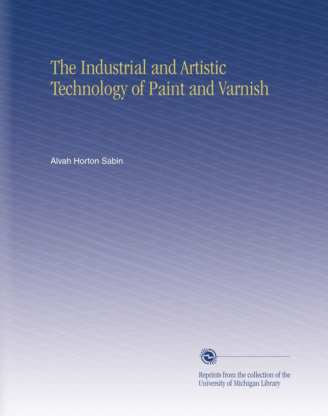 The Industrial and Artistic Technology of Paint and Varnish PDF