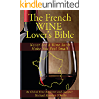 The French Wine Lover's Bible: Never Let a Wine Snob Make You Feel Small (The Wine Lover's Bible Book 4)