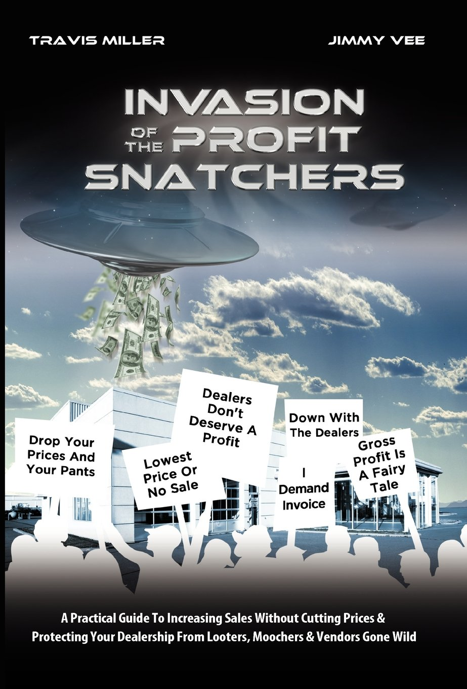 Read Online Invasion Of The Profit Snatchers: A Practical Guide To Increasing Sales Without Cutting Prices & Protecting Your Dealership From Looters, Moochers & Vendors Gone Wild PDF