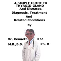 A  Simple  Guide  To  Thyroid and Diseases,  Diagnosis, Treatment  And  Related...