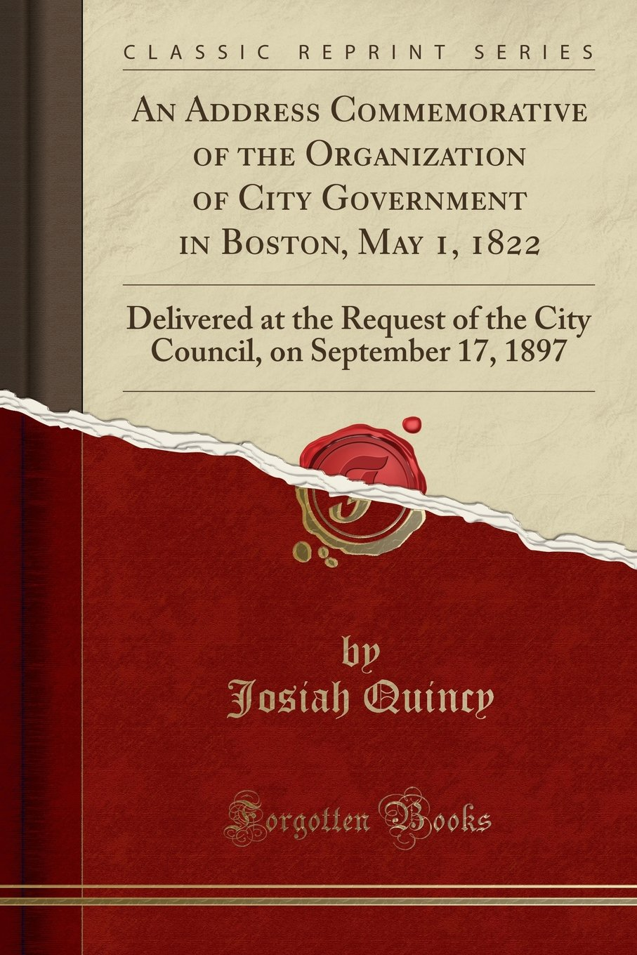 Read Online An Address Commemorative of the Organization of City Government in Boston, May 1, 1822: Delivered at the Request of the City Council, on September 17, 1897 (Classic Reprint) ebook