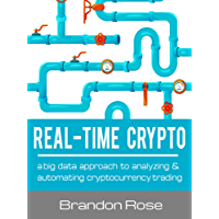 Real-Time Crypto: a big data approach to analyzing & automating cryptocurrency trading (English Edition)