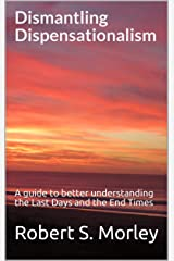 Dismantling Dispensationalism: A guide to better understanding the Last Days and the End Times Kindle Edition