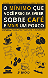 O mínimo que você precisa saber sobre café - e mais um pouco (2ª Edição, revisada e ampliada): Um guia para apreciadores…