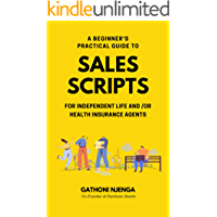 A BEGINNER'S PRACTICAL GUIDE TO SALES SCRIPTS FOR INDEPENDENT LIFE AND /OR HEALTH INSURANCE AGENTS