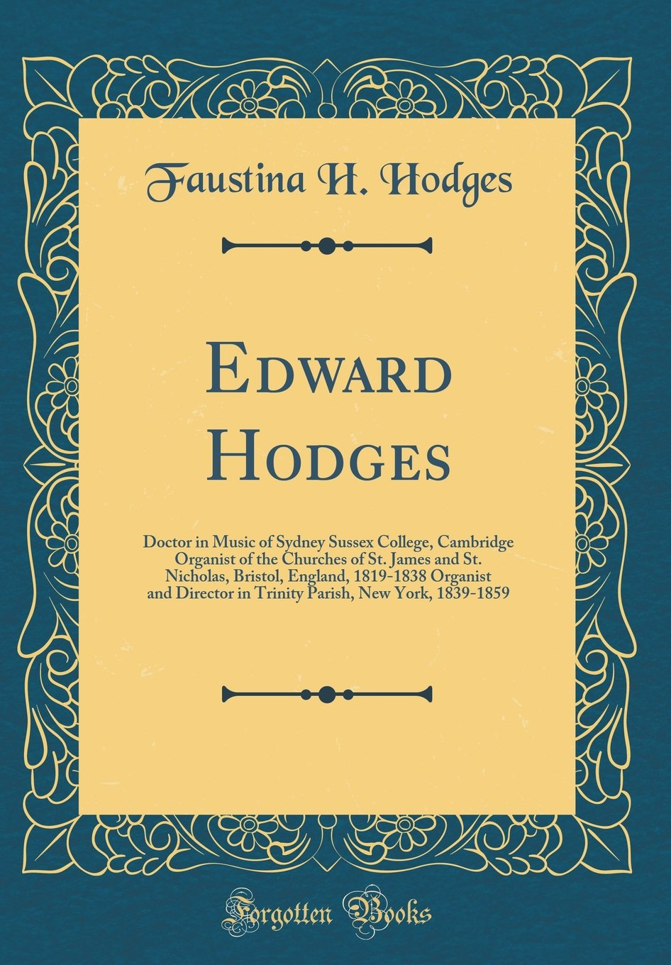 Download Edward Hodges: Doctor in Music of Sydney Sussex College, Cambridge Organist of the Churches of St. James and St. Nicholas, Bristol, England, 1819-1838 ... Parish, New York, 1839-1859 (Classic Reprint) pdf epub