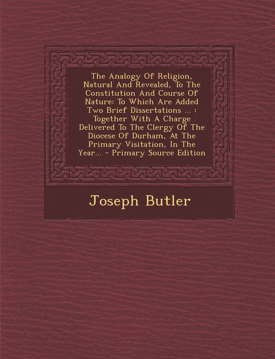 Download The Analogy of Religion, Natural and Revealed, to the Constitution and Course of Nature: To Which Are Added Two Brief Dissertations ...: Together with PDF