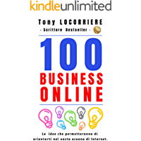 100 Business Online: Le idee che permetteranno di orientarti nel vasto oceano di Internet, per creare molteplici rendite passive e aver successo nella vita. (Italian Edition)
