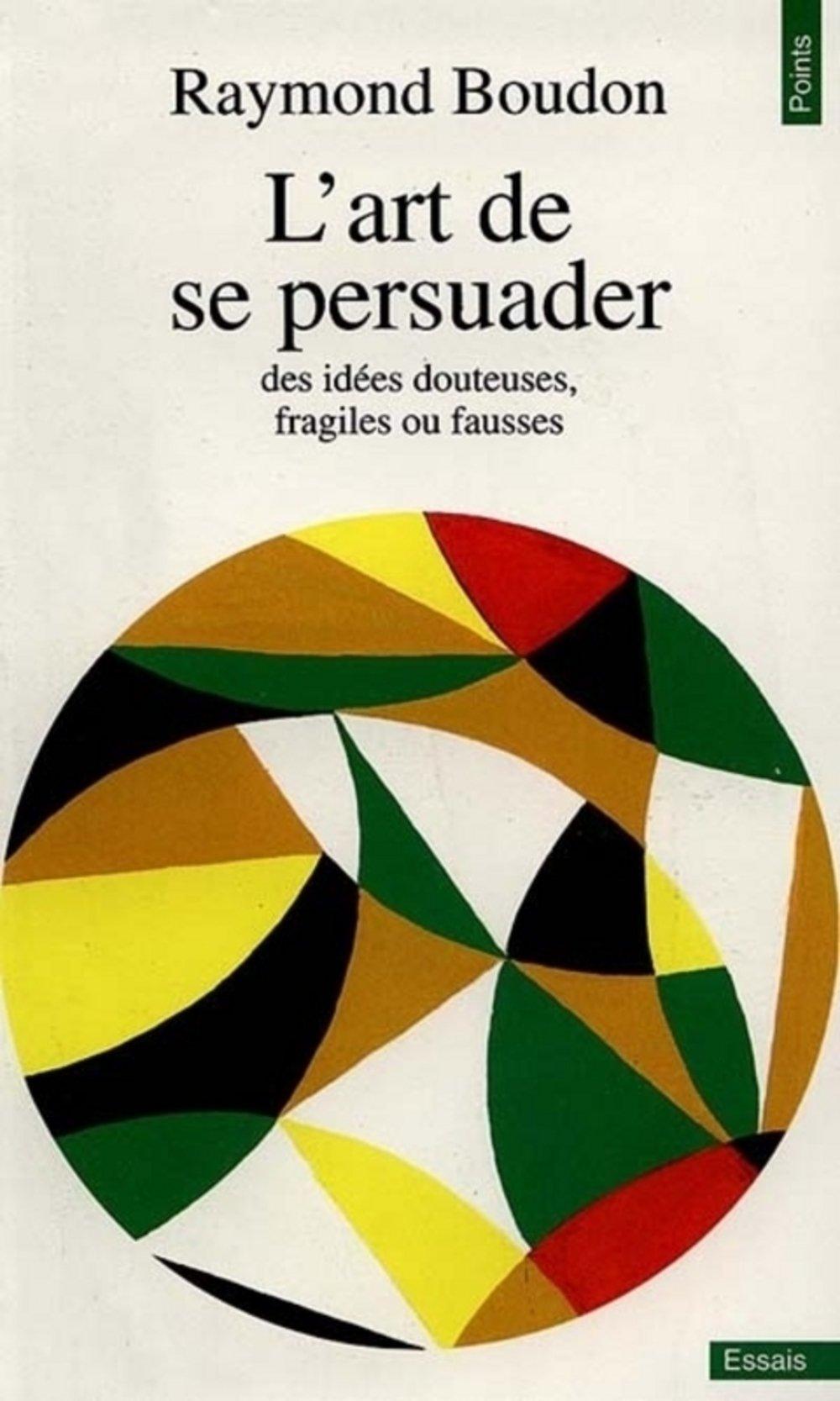L'art de se persuader Poche – 2 février 1992 Raymond Boudon L' art de se persuader Seuil 2020131412