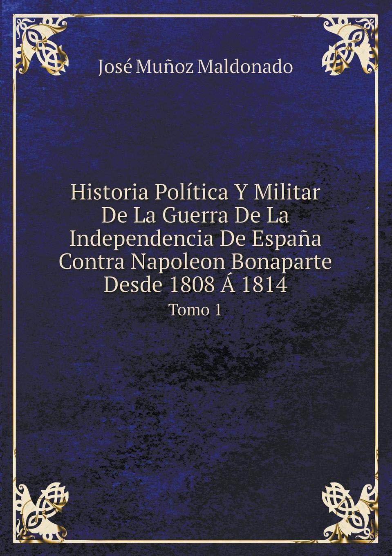 Historia Política Y Militar De La Guerra De La Independencia De España Contra Napoleon Bonaparte Desde 1808 Á 1814 Tomo 1: Amazon.es: Maldonado, José Muñoz: Libros