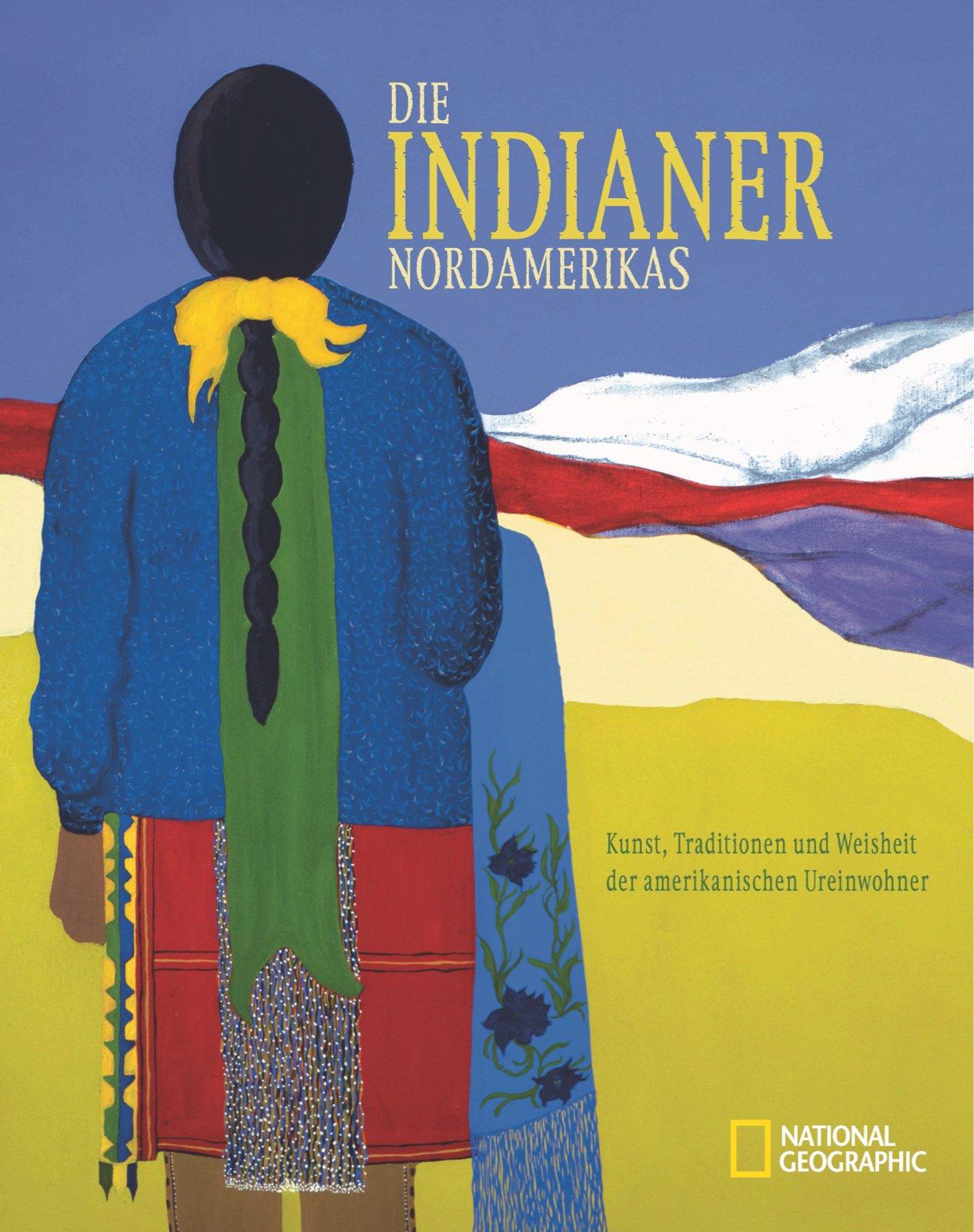 Die Indianer Nordamerikas: Kunst, Traditionen und Weisheit der amerikanischen Ureinwohner