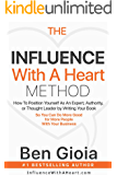 The Influence With A Heart Method: How To Position Yourself As An Expert, Authority, or Thought Leader by Writing Your…