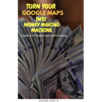 TURN YOUR GOOGLE MAPS INTO MONEY MAKING MACHINE: A guide for Google Maps profit making. (English Edition)