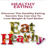Healthy Eating :Discover the Healthy Eating Secrets You Can Use to Lose Weight & Feel Better Than You Have in Years … Without Starving Yourself or Giving Up Your Favorite Foods!