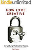 How To Be Creative: Demystifying the creative Process