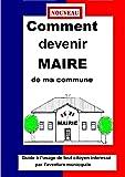 COMMENT DEVENIR MAIRE  DE MA COMMUNE  Guide pratique municipale 2014
