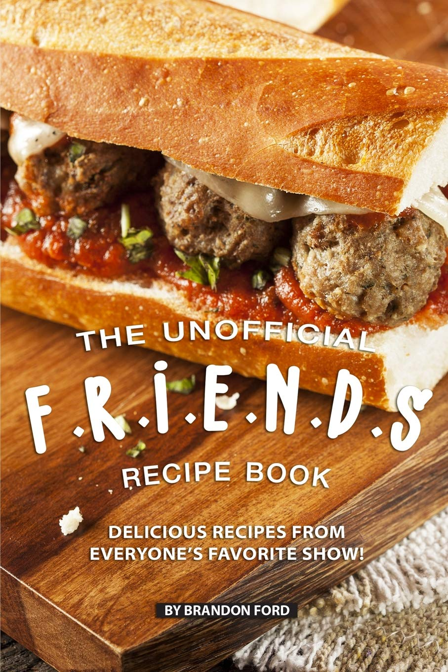 The Unofficial F.R.I.E.N.D.S Recipe Book  Delicious Recipes From Everyone's Favorite Show