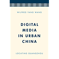 Digital Media in Urban China: Locating Guangzhou (Media, Culture and Communication in Asia-Pacific Societies)