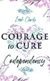 Courage to Cure Codependency: Healthy Detachment Strategies to Overcome Jealousy in Relationships, Stop Controlling…