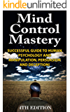 Mind Control Mastery 4th Edition: Successful Guide to Human Psychology and Manipulation, Persuasion and Deception! (Mind Control, Manipulation, Deception, ... Psychology, Intuition, Manifestation,)