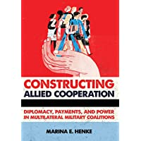 Constructing Allied Cooperation: Diplomacy, Payments, and Power in Multilateral Military Coalitions