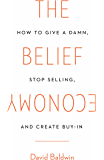 The Belief Economy: How to Give a Damn, Stop Selling, and Create Buy-In