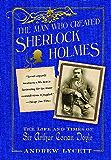 The Man Who Created Sherlock Holmes: The Life and Times of Sir Arthur Conan Doyle