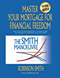 Master Your Mortgage for Financial Freedom: How to Use The Smith Manoeuvre in Canada to Make Your Mortgage Tax-Deductible and Create Wealth