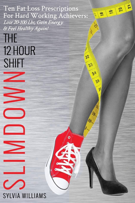 The 12 Hour Shift Slimdown: Ten Fat Loss Prescriptions For Hard Working Achievers: Lose 20-100 Lbs, Gain Energy & Feel Healthy Again! PDF