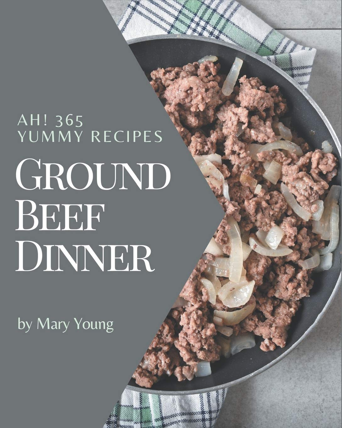Ah 365 Yummy Ground Beef Dinner Recipes A Yummy Ground Beef Dinner Cookbook Everyone Loves Amazon Co Uk Young Mary 9798684318948 Books