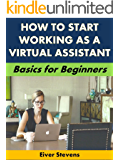 How to Start Working as a Virtual Assistant: Basics for Beginners (Business Basics for Beginners Book 53)