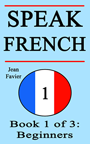 Speak French: Book 1 of 3: Beginners (How to Speak French; French for Beginners; French Language; Learn French; How to Learn French; Speaking French; Learning French; French Guide; French Quickly)
