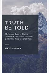 Truth Be Told: A Believer's Guide to Sharing Christianity, Overcoming Objections, and Winning More Souls for Christ Kindle Edition