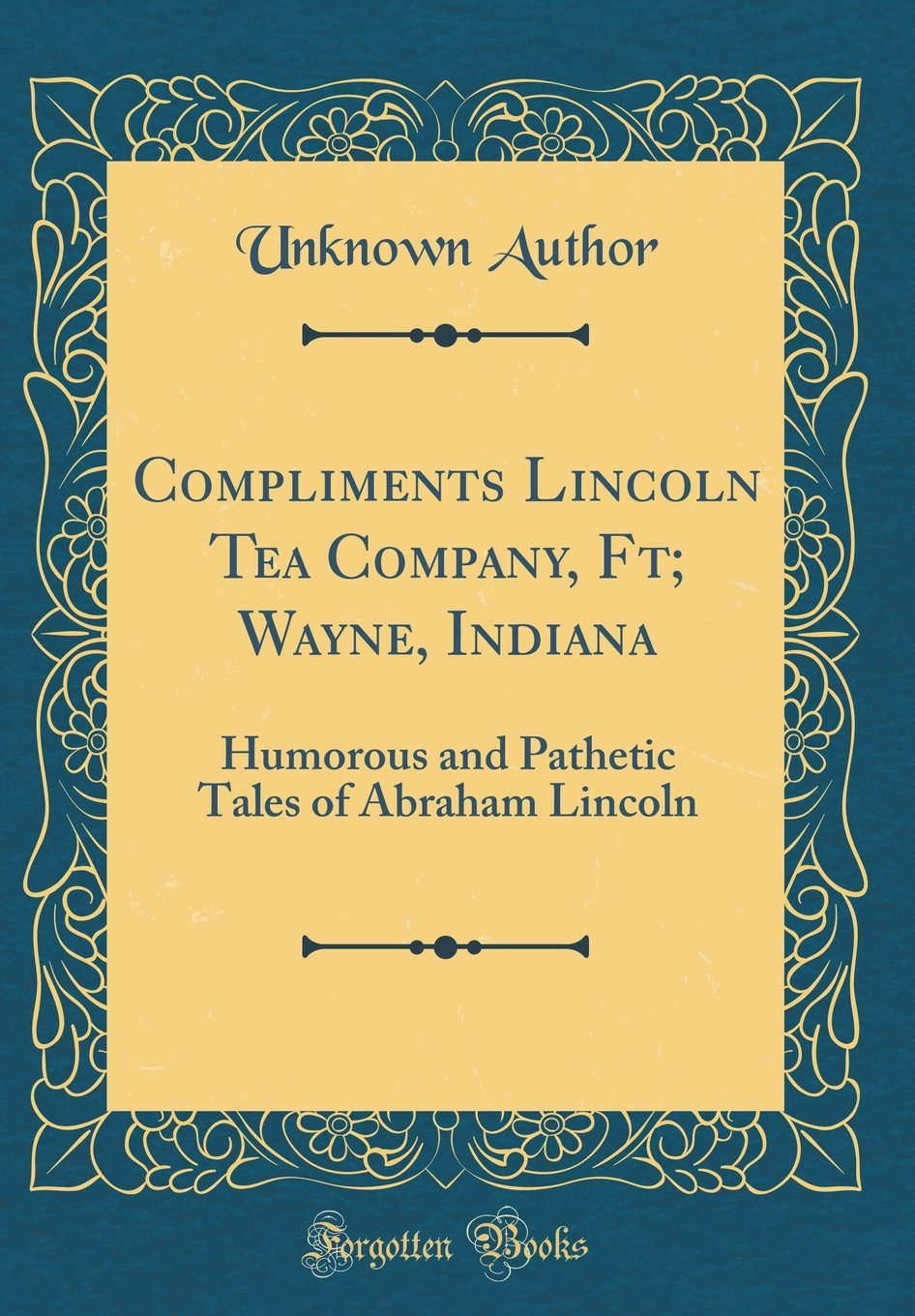 Download Compliments Lincoln Tea Company, Ft; Wayne, Indiana: Humorous and Pathetic Tales of Abraham Lincoln (Classic Reprint) PDF