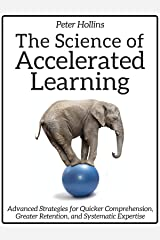 The Science of Accelerated Learning: Advanced Strategies for Quicker Comprehension, Greater Retention, and Systematic Expertise Kindle Edition
