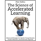 The Science of Accelerated Learning: Advanced Strategies for Quicker Comprehension, Greater Retention, and Systematic Experti