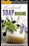 Handmade Soap Making: How to Make Homemade Soap the Natural and Organic Way