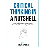 Critical Thinking In A Nutshell: How To Become An Independent Thinker And Make Intelligent Decisions (Critical Thinking & Log