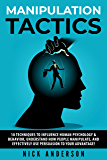 Manipulation Tactics: 10 Techniques to Influence Human Psychology & Behavior, Understand How People Manipulate, and Effectively Use Persuasion to Your Advantage!